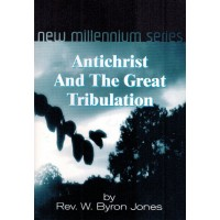 Antichrist and the Great Tribulation - by Rev W. Byron Jones